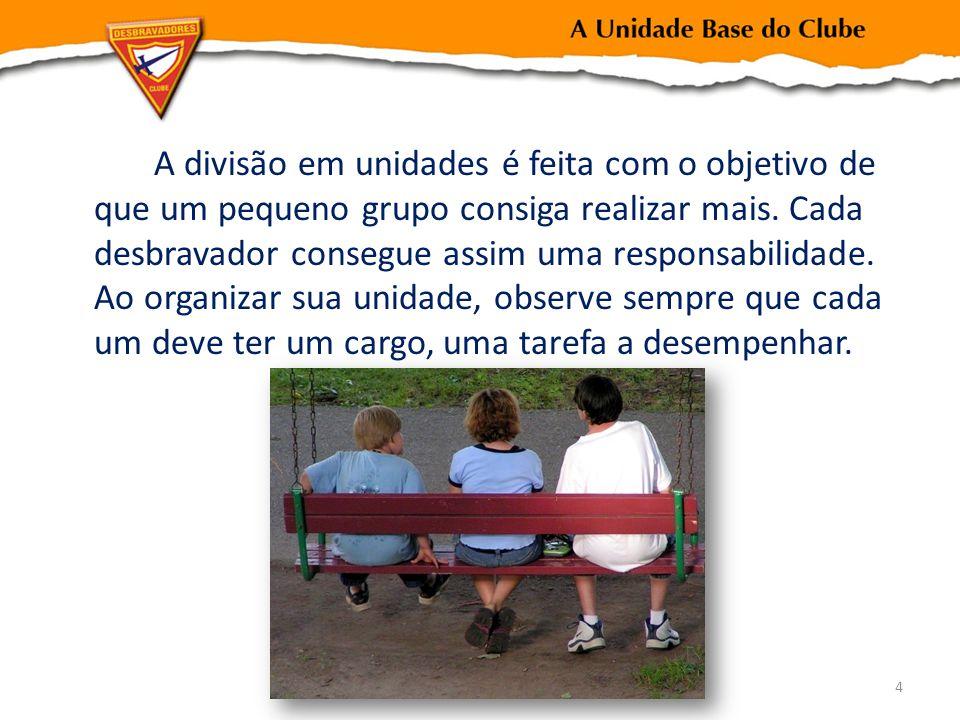 A divisão em unidades é feita com o objetivo de que um pequeno grupo consiga realizar mais. Cada desbravador consegue assim uma responsabilidade. Ao o