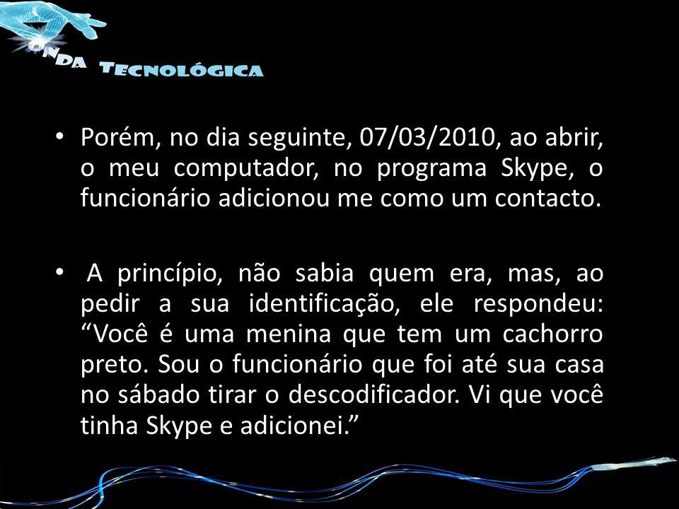 Porém, no dia seguinte, 07/03/2010, ao abrir, o meu computador, no programa Skype, o funcionário adicionou me como um contacto. A princípio, não sabia