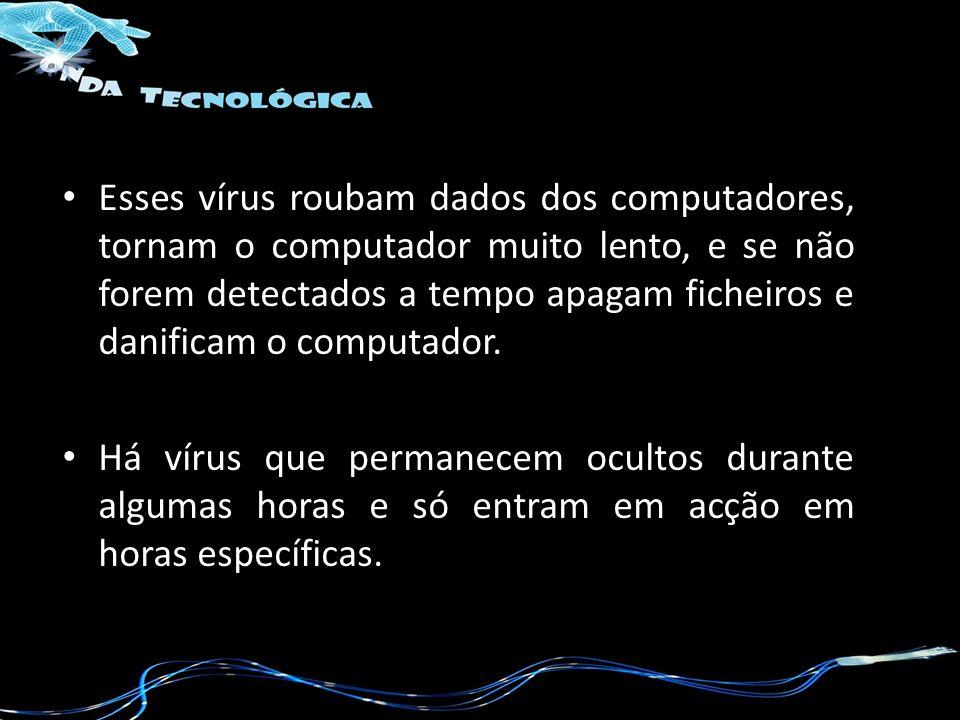 Esses vírus roubam dados dos computadores, tornam o computador muito lento, e se não forem detectados a tempo apagam ficheiros e danificam o computado