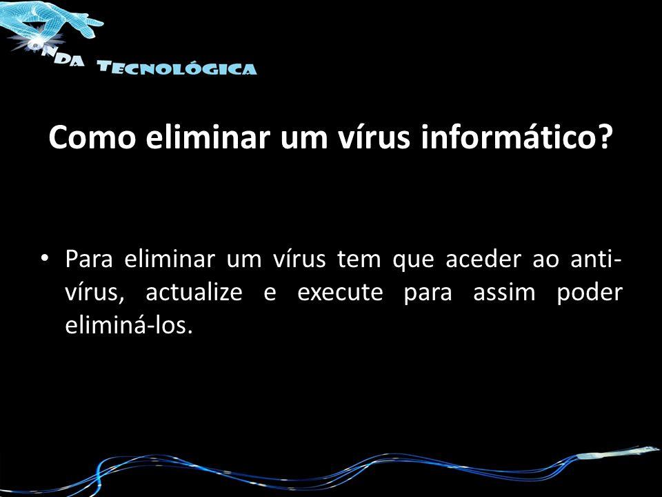 Como eliminar um vírus informático? Para eliminar um vírus tem que aceder ao anti- vírus, actualize e execute para assim poder eliminá-los.