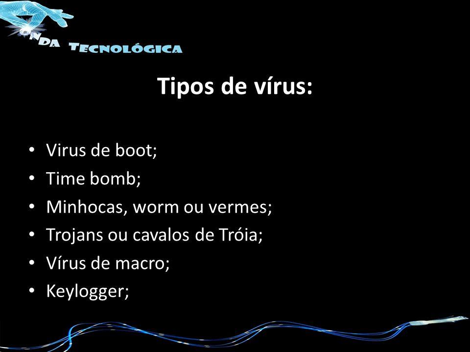 Tipos de vírus: Virus de boot; Time bomb; Minhocas, worm ou vermes; Trojans ou cavalos de Tróia; Vírus de macro; Keylogger;