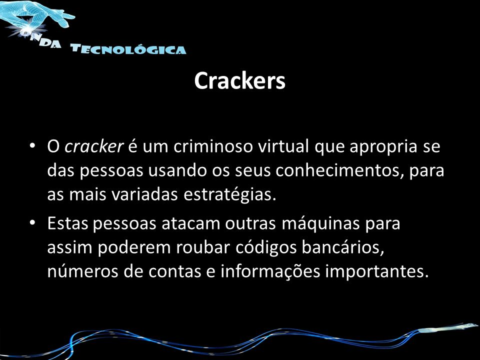Crackers O cracker é um criminoso virtual que apropria se das pessoas usando os seus conhecimentos, para as mais variadas estratégias. Estas pessoas a