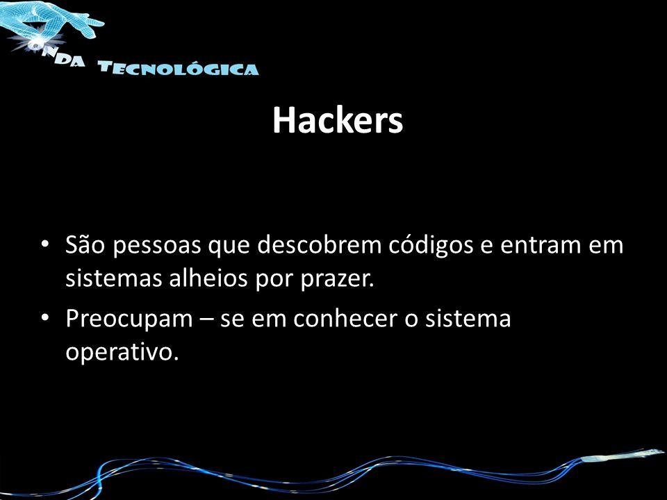 Hackers São pessoas que descobrem códigos e entram em sistemas alheios por prazer. Preocupam – se em conhecer o sistema operativo.