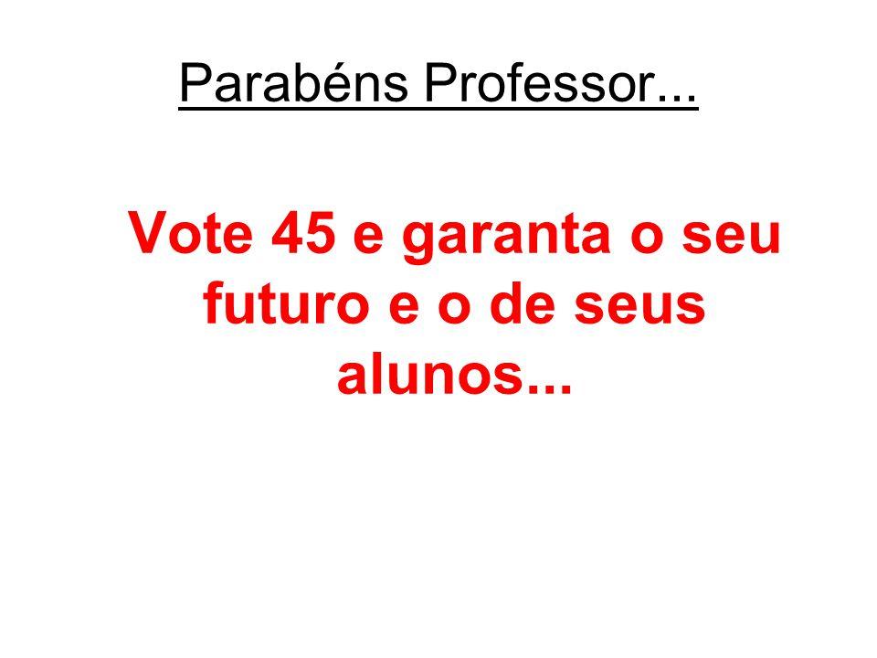 Vote 45 e garanta o seu futuro e o de seus alunos... Parabéns Professor...