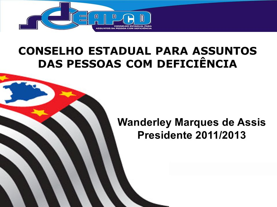 CONSELHO ESTADUAL PARA ASSUNTOS DAS PESSOAS COM DEFICIÊNCIA Wanderley Marques de Assis Presidente 2011/2013 aqui no último slide