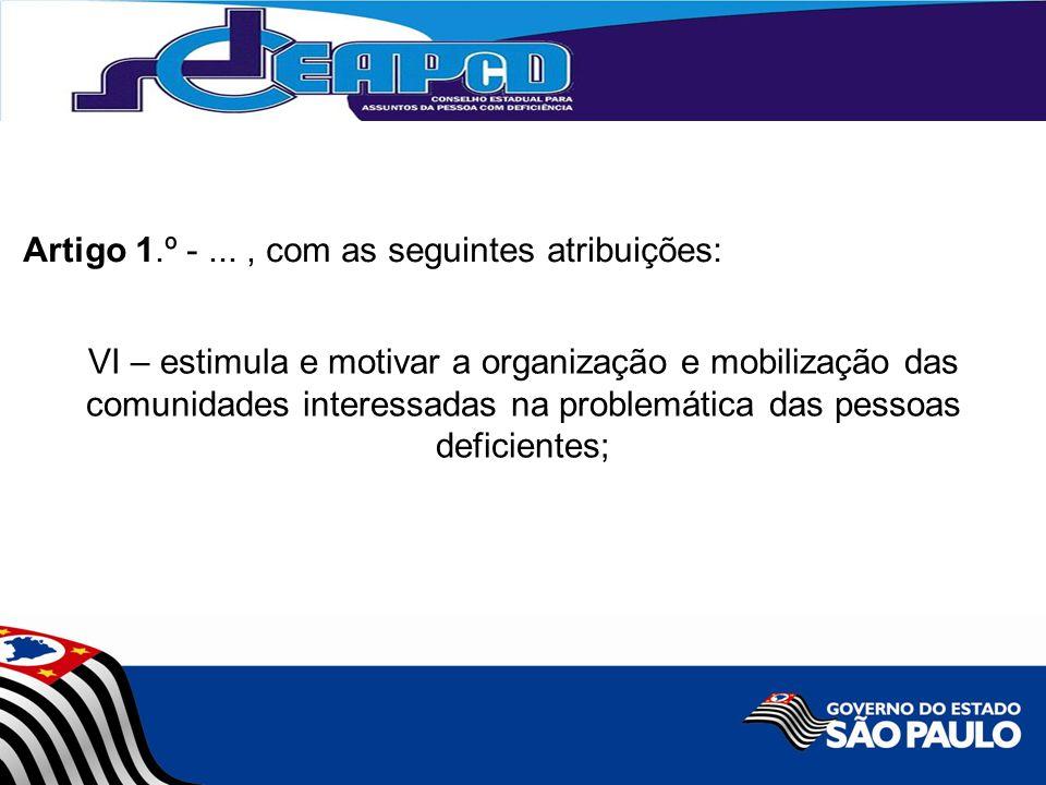 VI – estimula e motivar a organização e mobilização das comunidades interessadas na problemática das pessoas deficientes; Artigo 1.º -..., com as seguintes atribuições: