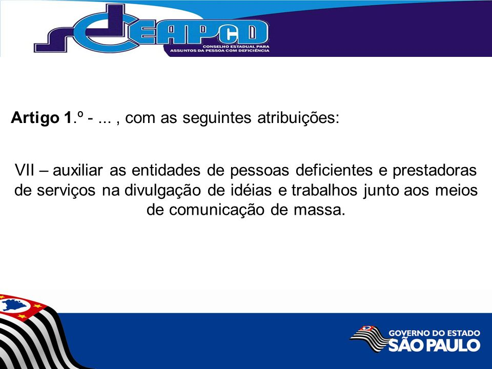 VII – auxiliar as entidades de pessoas deficientes e prestadoras de serviços na divulgação de idéias e trabalhos junto aos meios de comunicação de massa.