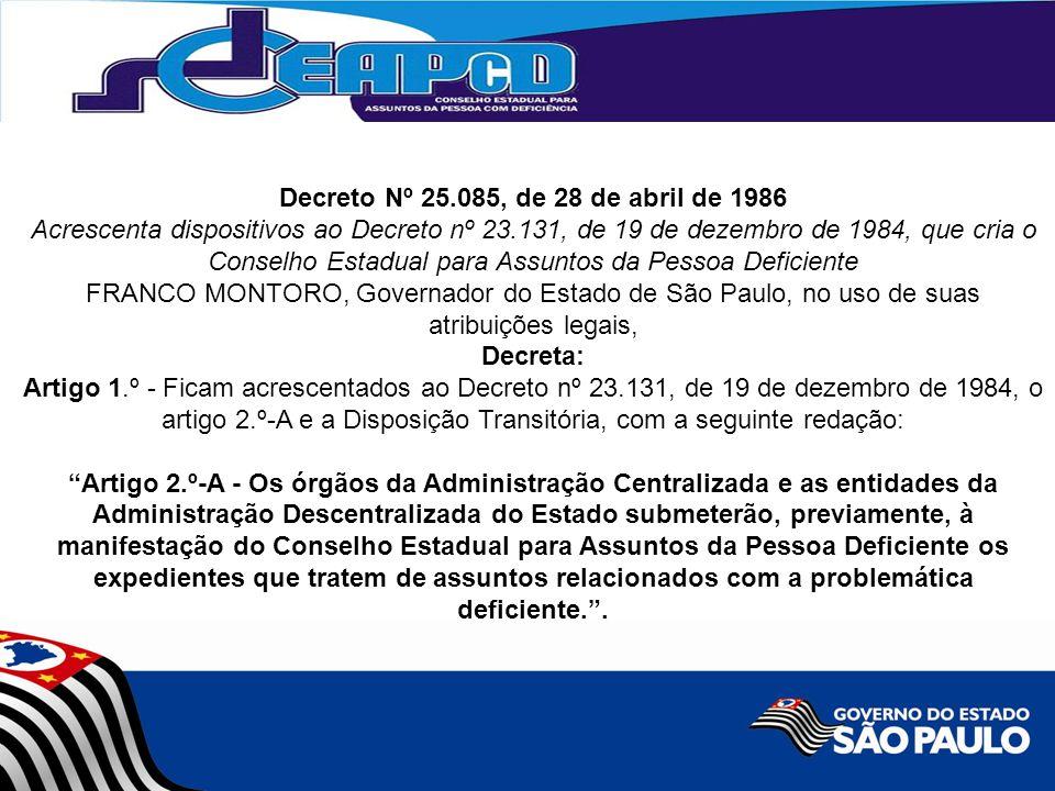 Decreto Nº 25.085, de 28 de abril de 1986 Acrescenta dispositivos ao Decreto nº 23.131, de 19 de dezembro de 1984, que cria o Conselho Estadual para Assuntos da Pessoa Deficiente FRANCO MONTORO, Governador do Estado de São Paulo, no uso de suas atribuições legais, Decreta: Artigo 1.º - Ficam acrescentados ao Decreto nº 23.131, de 19 de dezembro de 1984, o artigo 2.º-A e a Disposição Transitória, com a seguinte redação: Artigo 2.º-A - Os órgãos da Administração Centralizada e as entidades da Administração Descentralizada do Estado submeterão, previamente, à manifestação do Conselho Estadual para Assuntos da Pessoa Deficiente os expedientes que tratem de assuntos relacionados com a problemática deficiente. .