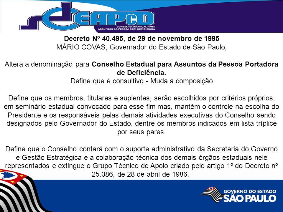 Decreto Nº 40.495, de 29 de novembro de 1995 MÁRIO COVAS, Governador do Estado de São Paulo, Altera a denominação para Conselho Estadual para Assuntos da Pessoa Portadora de Deficiência.