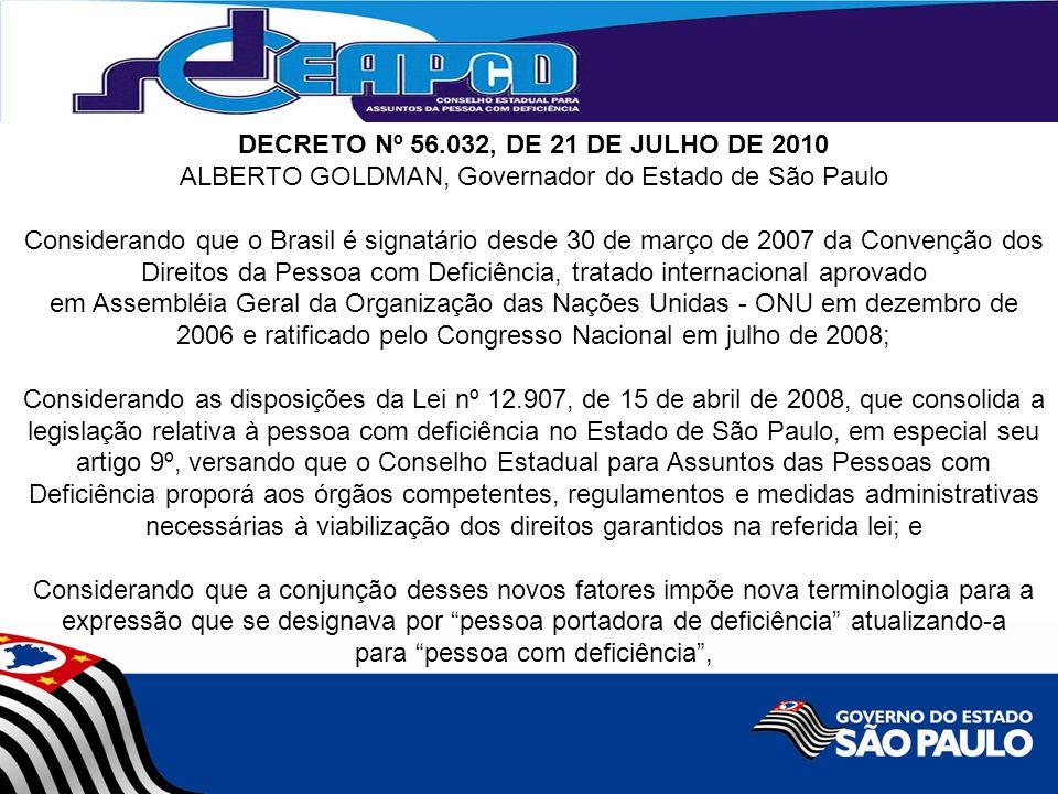 DECRETO Nº 56.032, DE 21 DE JULHO DE 2010 ALBERTO GOLDMAN, Governador do Estado de São Paulo Considerando que o Brasil é signatário desde 30 de março de 2007 da Convenção dos Direitos da Pessoa com Deficiência, tratado internacional aprovado em Assembléia Geral da Organização das Nações Unidas - ONU em dezembro de 2006 e ratificado pelo Congresso Nacional em julho de 2008; Considerando as disposições da Lei nº 12.907, de 15 de abril de 2008, que consolida a legislação relativa à pessoa com deficiência no Estado de São Paulo, em especial seu artigo 9º, versando que o Conselho Estadual para Assuntos das Pessoas com Deficiência proporá aos órgãos competentes, regulamentos e medidas administrativas necessárias à viabilização dos direitos garantidos na referida lei; e Considerando que a conjunção desses novos fatores impõe nova terminologia para a expressão que se designava por pessoa portadora de deficiência atualizando-a para pessoa com deficiência ,
