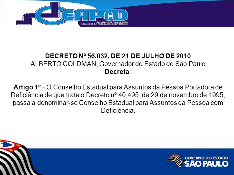 DECRETO Nº 56.032, DE 21 DE JULHO DE 2010 ALBERTO GOLDMAN, Governador do Estado de São Paulo Decreta: Artigo 1º - O Conselho Estadual para Assuntos da Pessoa Portadora de Deficiência de que trata o Decreto nº 40.495, de 29 de novembro de 1995, passa a denominar-se Conselho Estadual para Assuntos da Pessoa com Deficiência.