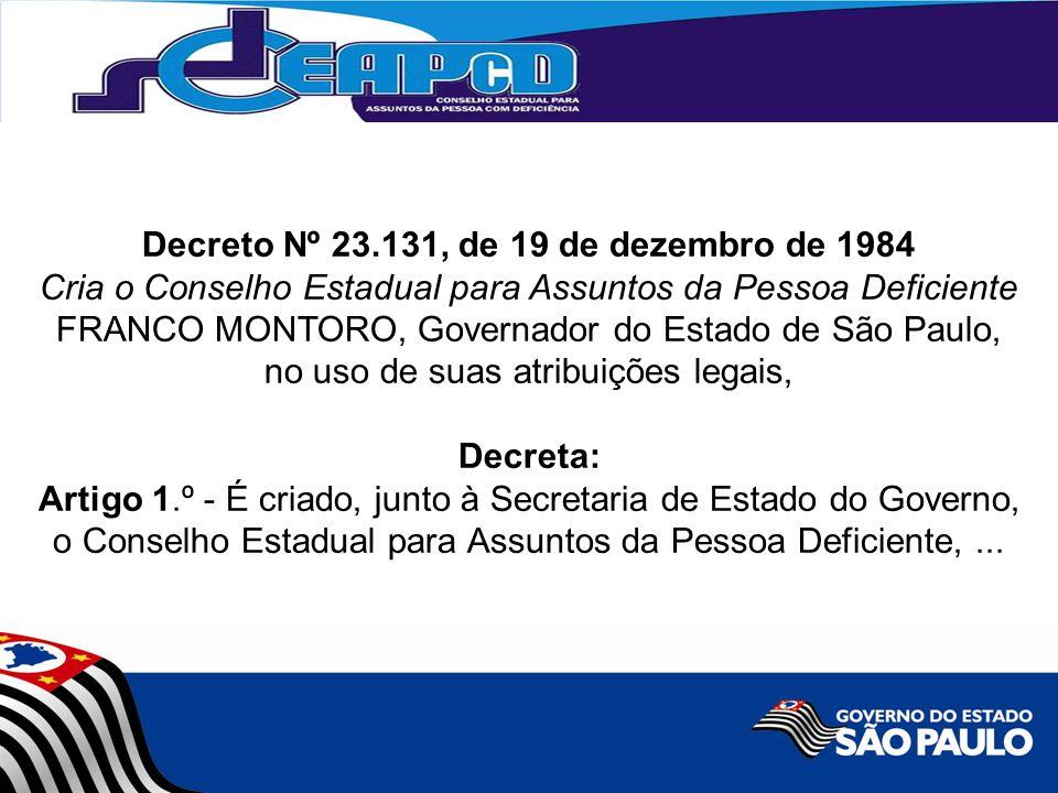 Decreto Nº 23.131, de 19 de dezembro de 1984 Cria o Conselho Estadual para Assuntos da Pessoa Deficiente FRANCO MONTORO, Governador do Estado de São Paulo, no uso de suas atribuições legais, Decreta: Artigo 1.º - É criado, junto à Secretaria de Estado do Governo, o Conselho Estadual para Assuntos da Pessoa Deficiente,...
