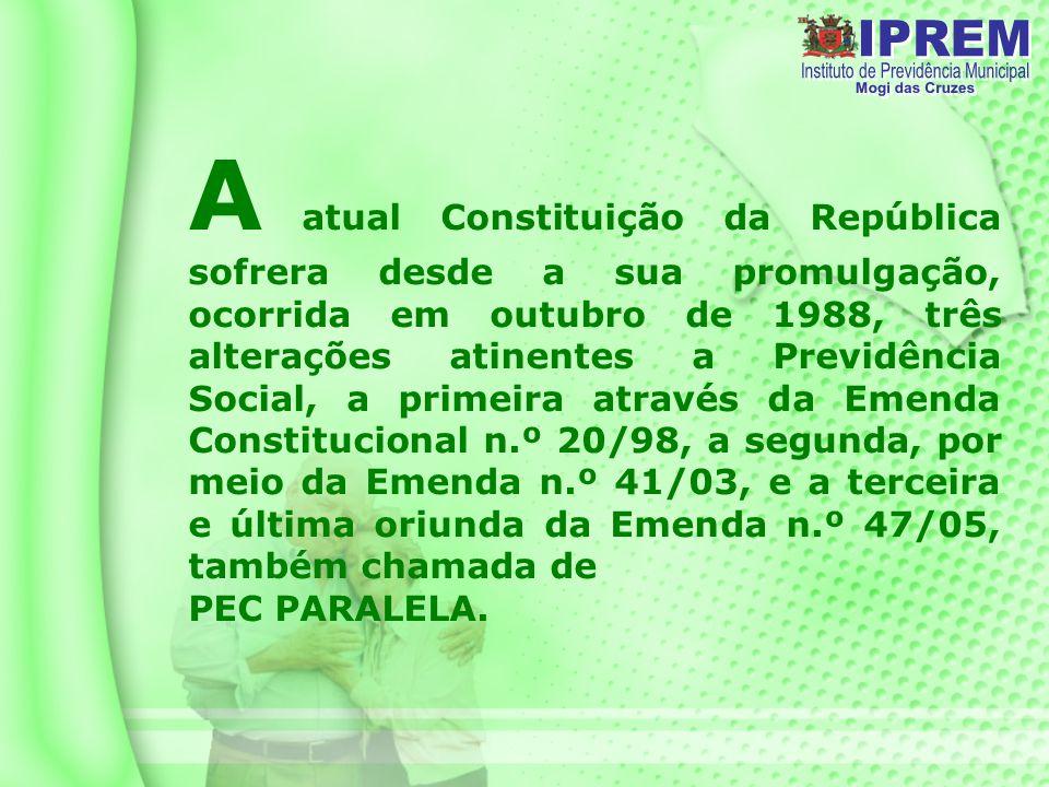 A atual Constituição da República sofrera desde a sua promulgação, ocorrida em outubro de 1988, três alterações atinentes a Previdência Social, a primeira através da Emenda Constitucional n.º 20/98, a segunda, por meio da Emenda n.º 41/03, e a terceira e última oriunda da Emenda n.º 47/05, também chamada de PEC PARALELA.