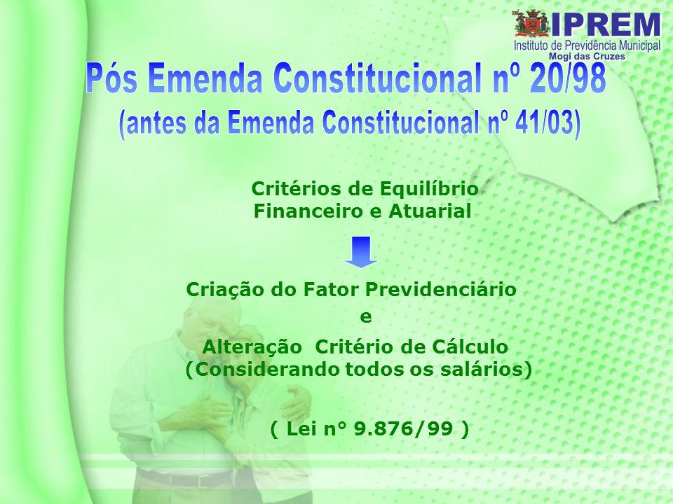 Critérios de Equilíbrio Financeiro e Atuarial Criação do Fator Previdenciário Alteração Critério de Cálculo (Considerando todos os salários) e ( Lei n° 9.876/99 )