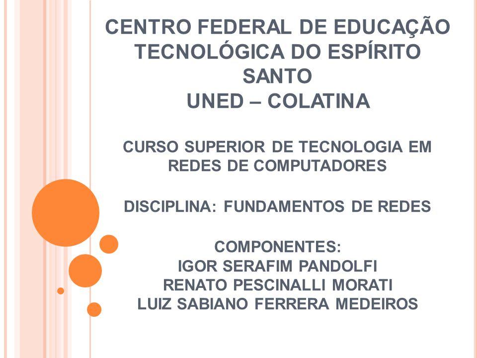 CENTRO FEDERAL DE EDUCAÇÃO TECNOLÓGICA DO ESPÍRITO SANTO UNED – COLATINA CURSO SUPERIOR DE TECNOLOGIA EM REDES DE COMPUTADORES DISCIPLINA: FUNDAMENTOS DE REDES COMPONENTES: IGOR SERAFIM PANDOLFI RENATO PESCINALLI MORATI LUIZ SABIANO FERRERA MEDEIROS