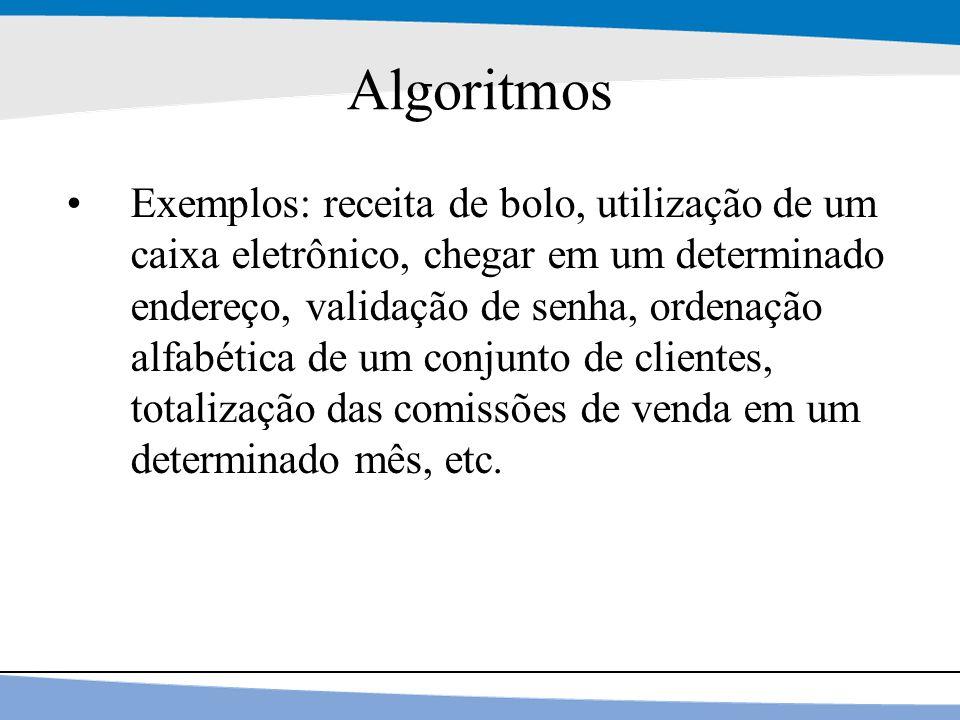 12 Algoritmos Exemplos: receita de bolo, utilização de um caixa eletrônico, chegar em um determinado endereço, validação de senha, ordenação alfabétic
