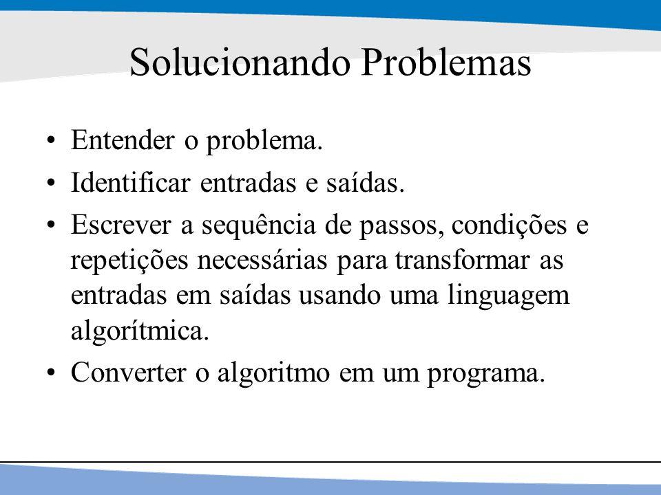 16 Solucionando Problemas Entender o problema. Identificar entradas e saídas. Escrever a sequência de passos, condições e repetições necessárias para