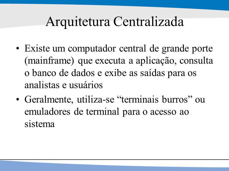 4 Arquitetura Centralizada Existe um computador central de grande porte (mainframe) que executa a aplicação, consulta o banco de dados e exibe as saíd