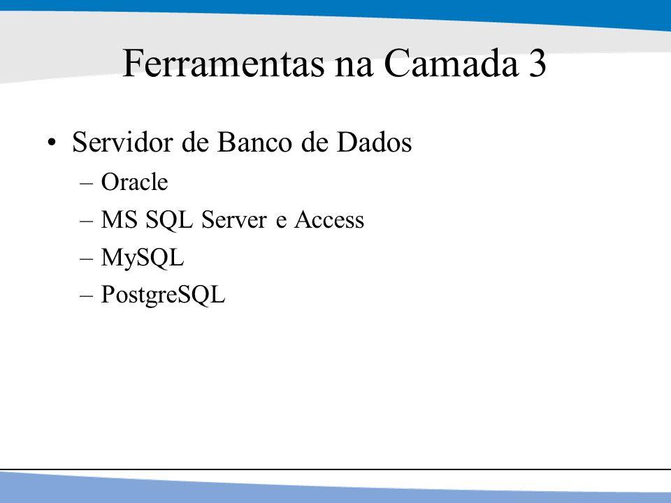 9 Ferramentas na Camada 3 Servidor de Banco de Dados –Oracle –MS SQL Server e Access –MySQL –PostgreSQL