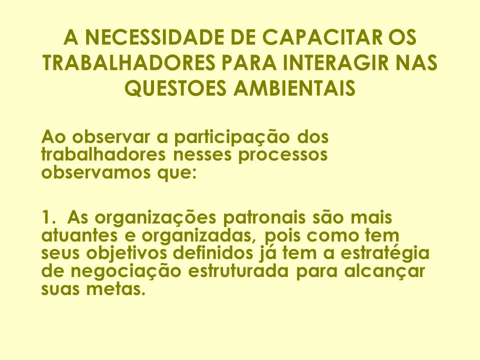 A NECESSIDADE DE CAPACITAR OS TRABALHADORES PARA INTERAGIR NAS QUESTOES AMBIENTAIS Ao observar a participação dos trabalhadores nesses processos observamos que: 1.