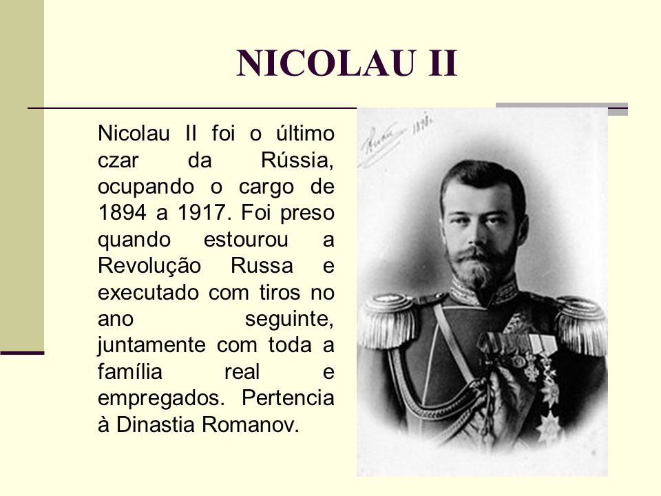 NICOLAU II Nicolau II foi o último czar da Rússia, ocupando o cargo de 1894 a 1917.