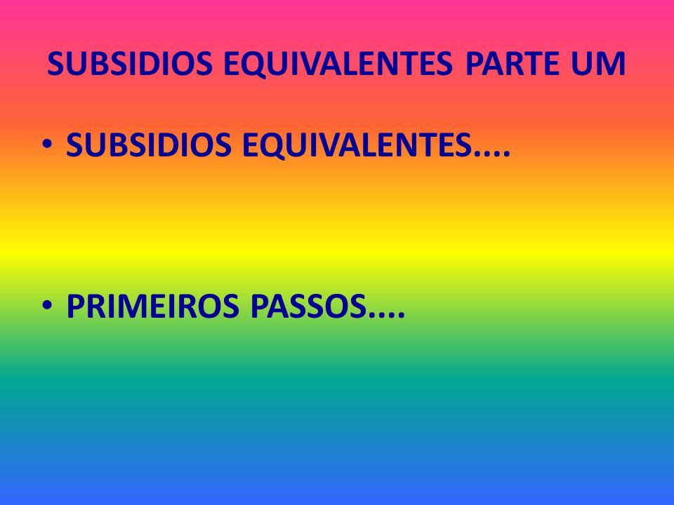 SUBSIDIOS EQUIVALENTES PARTE UM SUBSIDIOS EQUIVALENTES.... PRIMEIROS PASSOS....