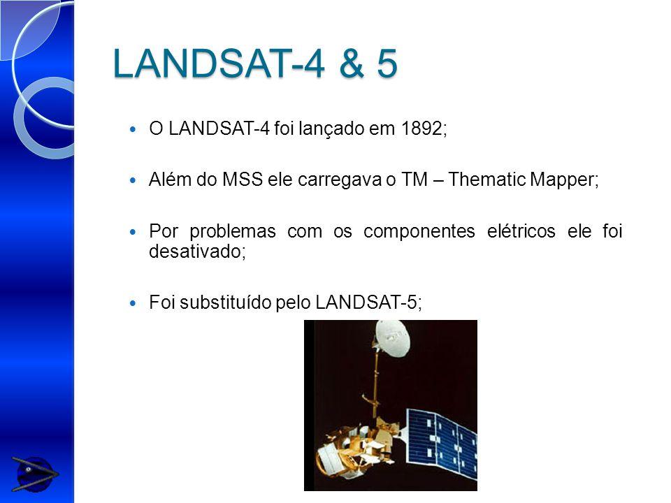 LANDSAT-4 & 5 O LANDSAT-4 foi lançado em 1892; Além do MSS ele carregava o TM – Thematic Mapper; Por problemas com os componentes elétricos ele foi desativado; Foi substituído pelo LANDSAT-5;