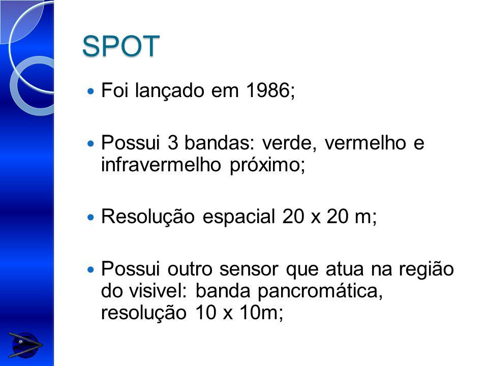 SPOT Foi lançado em 1986; Possui 3 bandas: verde, vermelho e infravermelho próximo; Resolução espacial 20 x 20 m; Possui outro sensor que atua na região do visivel: banda pancromática, resolução 10 x 10m;