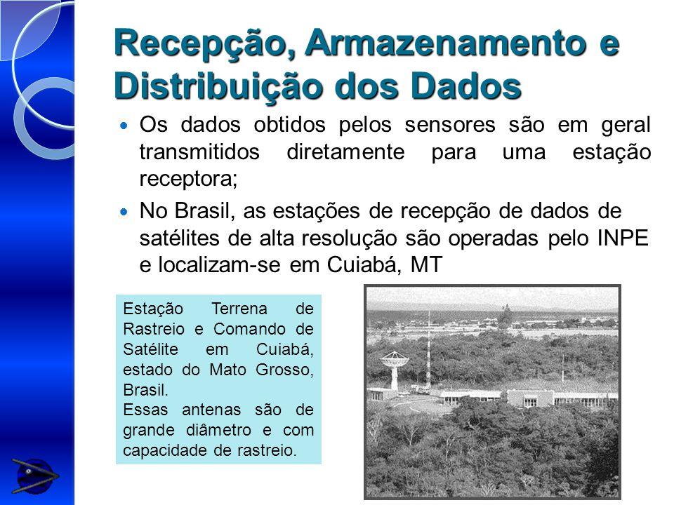 Recepção, Armazenamento e Distribuição dos Dados Os dados obtidos pelos sensores são em geral transmitidos diretamente para uma estação receptora; No Brasil, as estações de recepção de dados de satélites de alta resolução são operadas pelo INPE e localizam-se em Cuiabá, MT Estação Terrena de Rastreio e Comando de Satélite em Cuiabá, estado do Mato Grosso, Brasil.