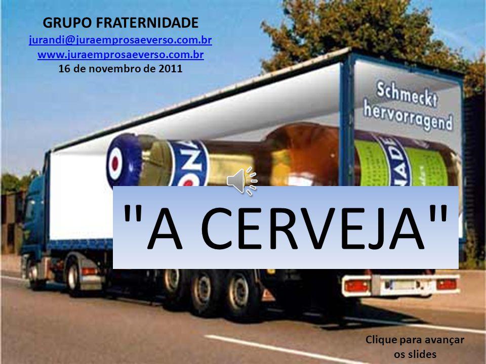 A CERVEJA GRUPO FRATERNIDADE jurandi@juraemprosaeverso.com.br www.juraemprosaeverso.com.br 16 de novembro de 2011 Clique para avançar os slides