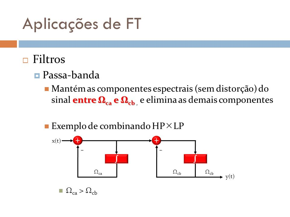 Aplicações de FT  Filtros  Passa-banda entre Ω ca e Ω cb Mantém as componentes espectrais (sem distorção) do sinal entre Ω ca e Ω cb, e elimina as d