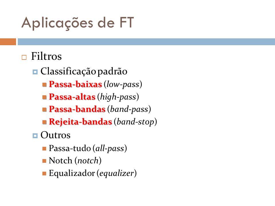 Aplicações de FT  Filtros  Classificação padrão Passa-baixas Passa-baixas (low-pass) Passa-altas Passa-altas (high-pass) Passa-bandas Passa-bandas (band-pass) Rejeita-bandas Rejeita-bandas (band-stop)  Outros Passa-tudo (all-pass) Notch (notch) Equalizador (equalizer)