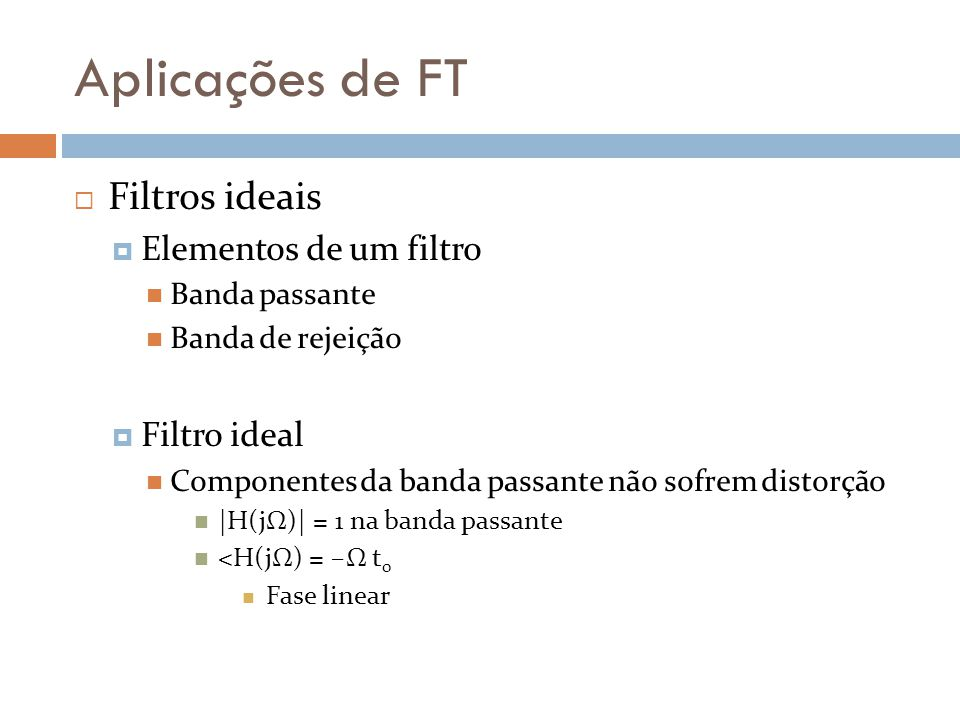 Aplicações de FT  Diagrama de Bode  Características: freqüência de quebra Pólo e Zero definem freqüência de quebra Curva de magnitude Encontro de duas assíntotas na freqüência de quebra Uma das assíntotas possui inclinações ( roll-off ) ±6 dB/oitava ±20 dB/década Curva de fase Assíntota passa por ±π/4 em freqüência de quebra