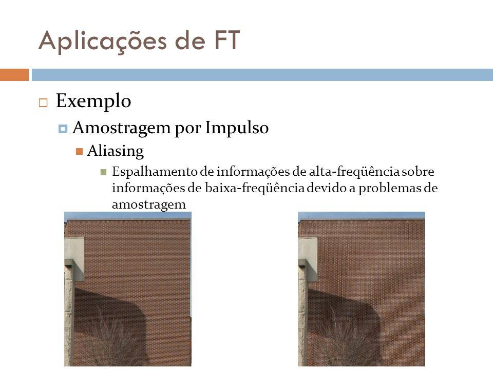 Aplicações de FT  Exemplo  Amostragem por Impulso Aliasing Espalhamento de informações de alta-freqüência sobre informações de baixa-freqüência devido a problemas de amostragem