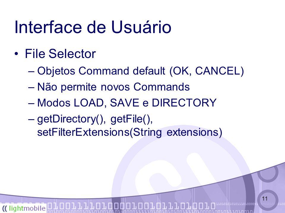 11 Interface de Usuário File Selector –Objetos Command default (OK, CANCEL) –Não permite novos Commands –Modos LOAD, SAVE e DIRECTORY –getDirectory(), getFile(), setFilterExtensions(String extensions)