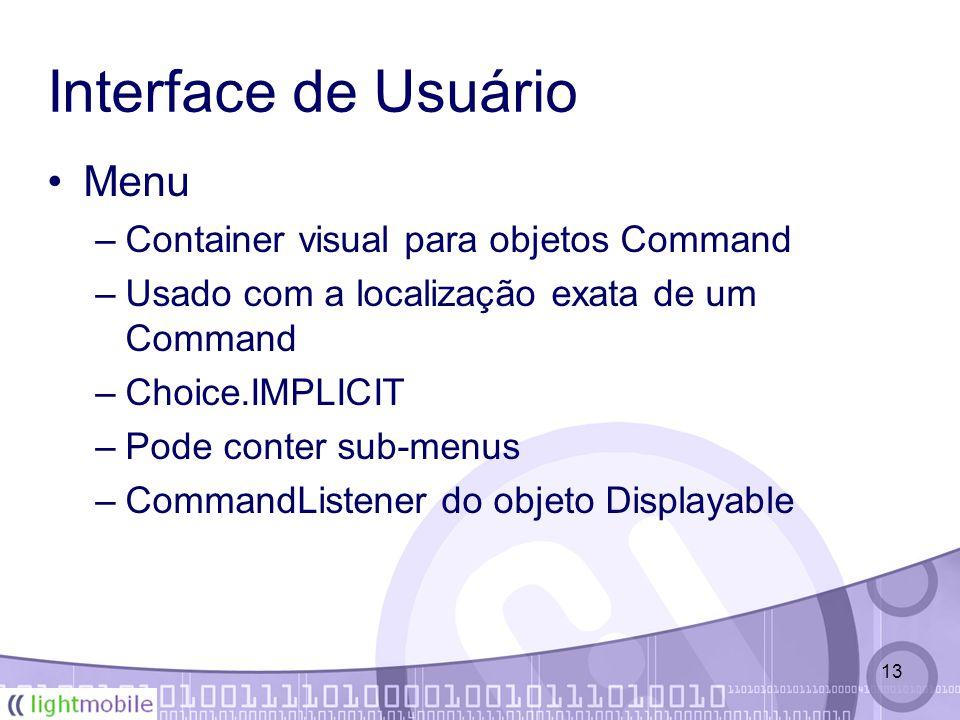 13 Interface de Usuário Menu –Container visual para objetos Command –Usado com a localização exata de um Command –Choice.IMPLICIT –Pode conter sub-menus –CommandListener do objeto Displayable