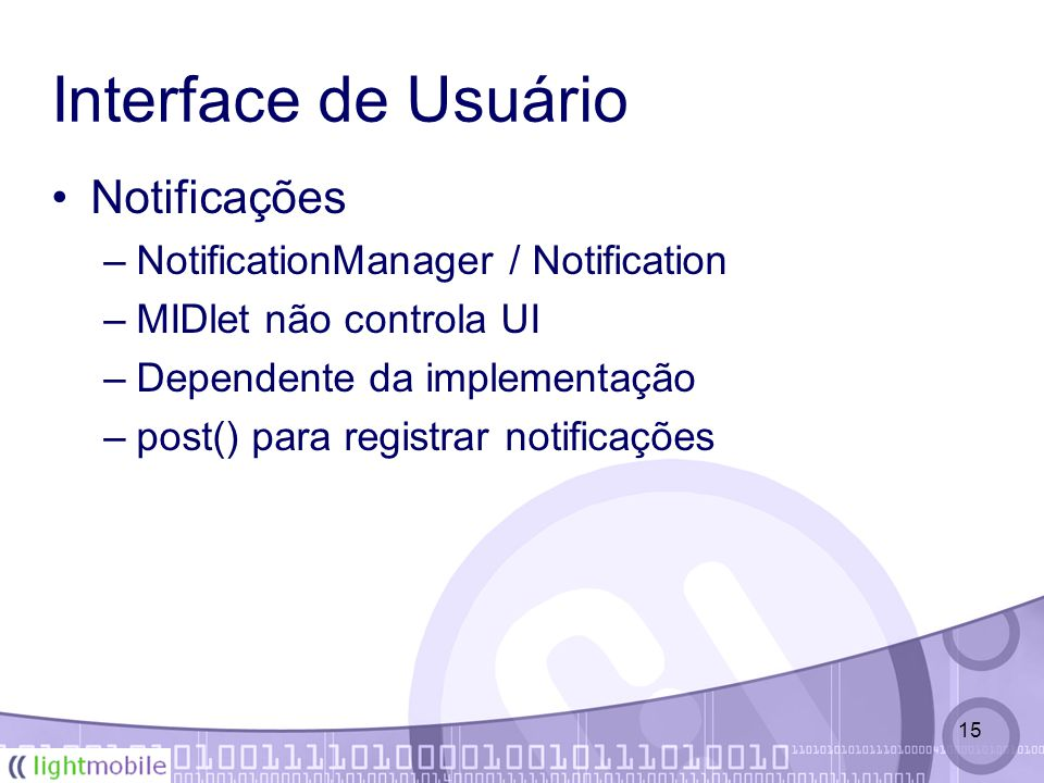 15 Interface de Usuário Notificações –NotificationManager / Notification –MIDlet não controla UI –Dependente da implementação –post() para registrar n