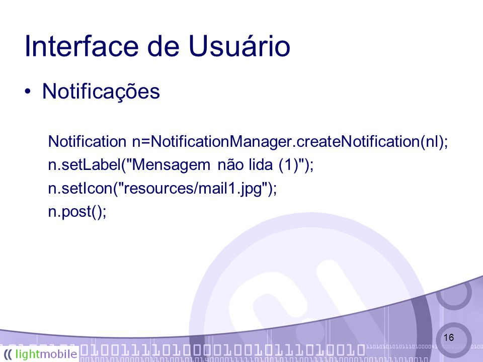 16 Interface de Usuário Notificações Notification n=NotificationManager.createNotification(nl); n.setLabel(
