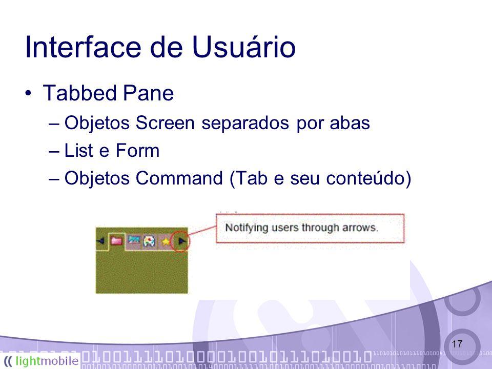 17 Interface de Usuário Tabbed Pane –Objetos Screen separados por abas –List e Form –Objetos Command (Tab e seu conteúdo)