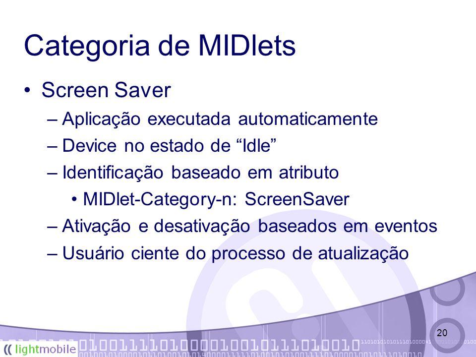 20 Categoria de MIDlets Screen Saver –Aplicação executada automaticamente –Device no estado de Idle –Identificação baseado em atributo MIDlet-Category-n: ScreenSaver –Ativação e desativação baseados em eventos –Usuário ciente do processo de atualização