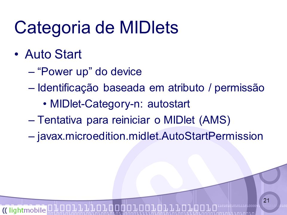 21 Categoria de MIDlets Auto Start – Power up do device –Identificação baseada em atributo / permissão MIDlet-Category-n: autostart –Tentativa para reiniciar o MIDlet (AMS) –javax.microedition.midlet.AutoStartPermission