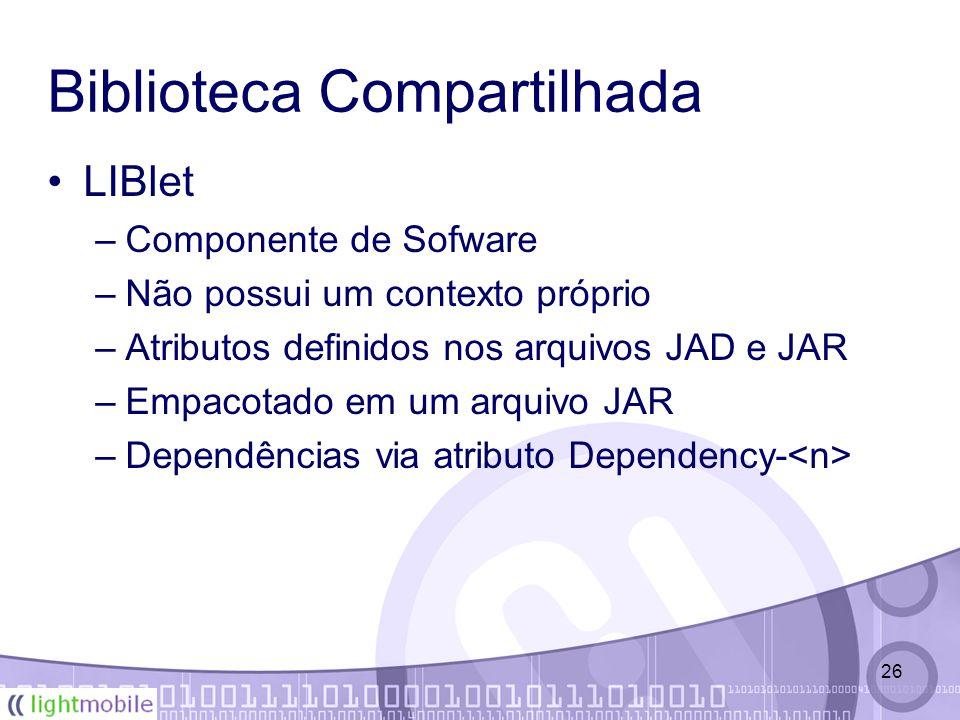 26 Biblioteca Compartilhada LIBlet –Componente de Sofware –Não possui um contexto próprio –Atributos definidos nos arquivos JAD e JAR –Empacotado em um arquivo JAR –Dependências via atributo Dependency-