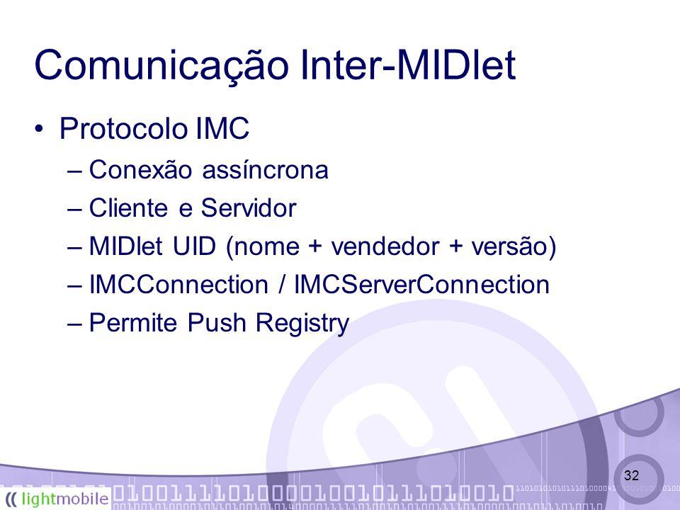 32 Comunicação Inter-MIDlet Protocolo IMC –Conexão assíncrona –Cliente e Servidor –MIDlet UID (nome + vendedor + versão) –IMCConnection / IMCServerConnection –Permite Push Registry