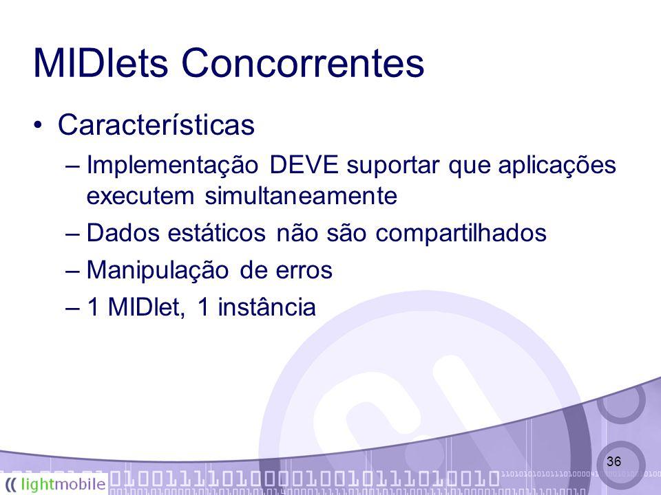 36 MIDlets Concorrentes Características –Implementação DEVE suportar que aplicações executem simultaneamente –Dados estáticos não são compartilhados –Manipulação de erros –1 MIDlet, 1 instância