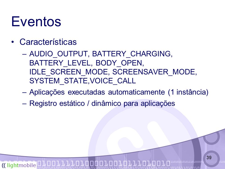 39 Eventos Características –AUDIO_OUTPUT, BATTERY_CHARGING, BATTERY_LEVEL, BODY_OPEN, IDLE_SCREEN_MODE, SCREENSAVER_MODE, SYSTEM_STATE,VOICE_CALL –Aplicações executadas automaticamente (1 instância) –Registro estático / dinâmico para aplicações