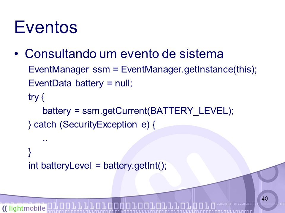40 Eventos Consultando um evento de sistema EventManager ssm = EventManager.getInstance(this); EventData battery = null; try { battery = ssm.getCurren