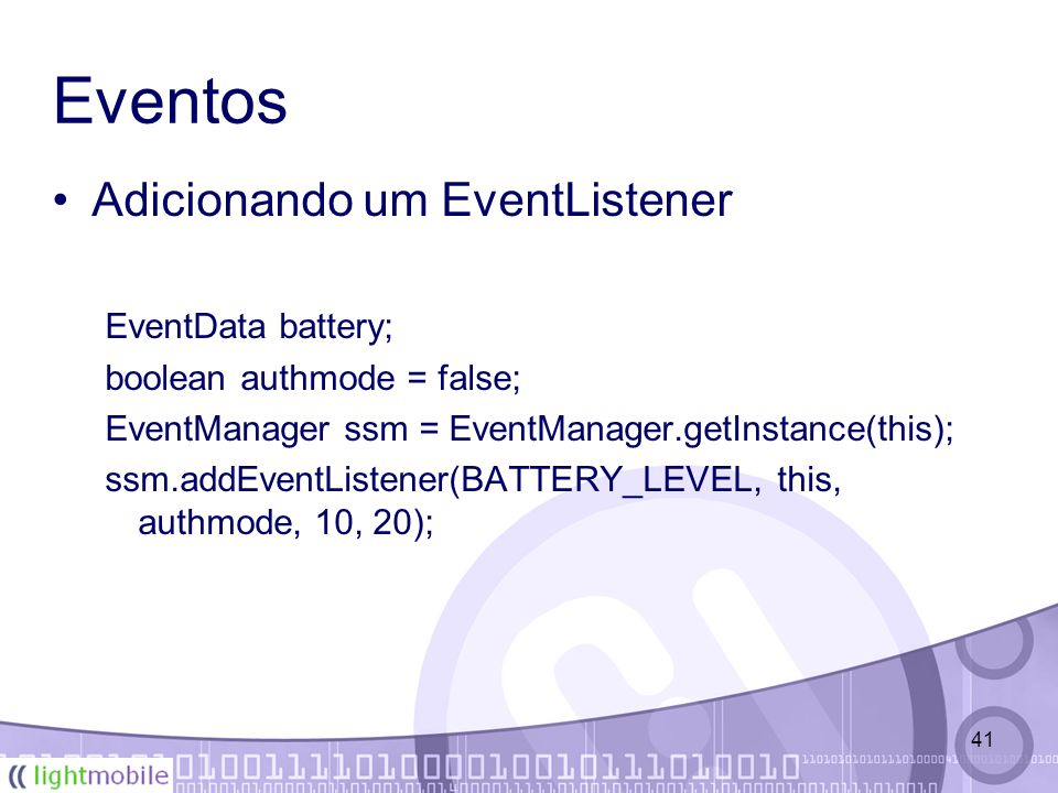 41 Eventos Adicionando um EventListener EventData battery; boolean authmode = false; EventManager ssm = EventManager.getInstance(this); ssm.addEventListener(BATTERY_LEVEL, this, authmode, 10, 20);