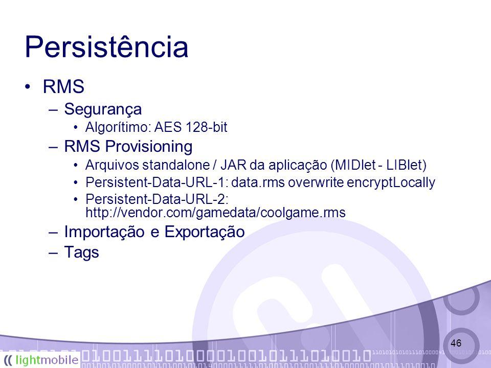 46 Persistência RMS –Segurança Algorítimo: AES 128-bit –RMS Provisioning Arquivos standalone / JAR da aplicação (MIDlet - LIBlet) Persistent-Data-URL-1: data.rms overwrite encryptLocally Persistent-Data-URL-2: http://vendor.com/gamedata/coolgame.rms –Importação e Exportação –Tags