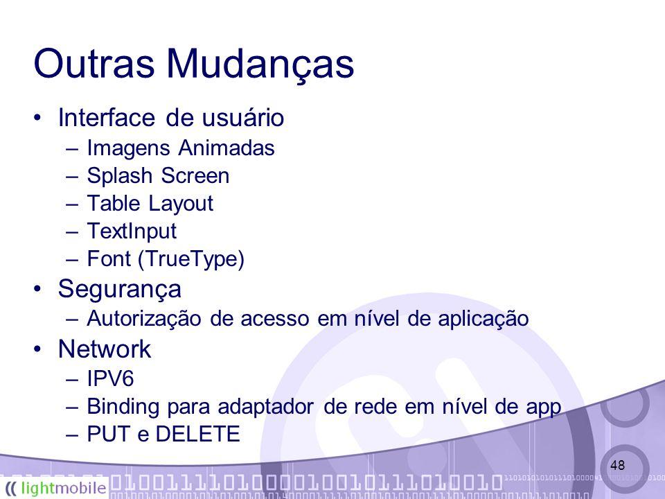 48 Outras Mudanças Interface de usuário –Imagens Animadas –Splash Screen –Table Layout –TextInput –Font (TrueType) Segurança –Autorização de acesso em nível de aplicação Network –IPV6 –Binding para adaptador de rede em nível de app –PUT e DELETE