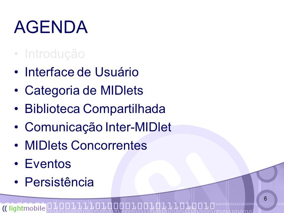 6 AGENDA Introdução Interface de Usuário Categoria de MIDlets Biblioteca Compartilhada Comunicação Inter-MIDlet MIDlets Concorrentes Eventos Persistência
